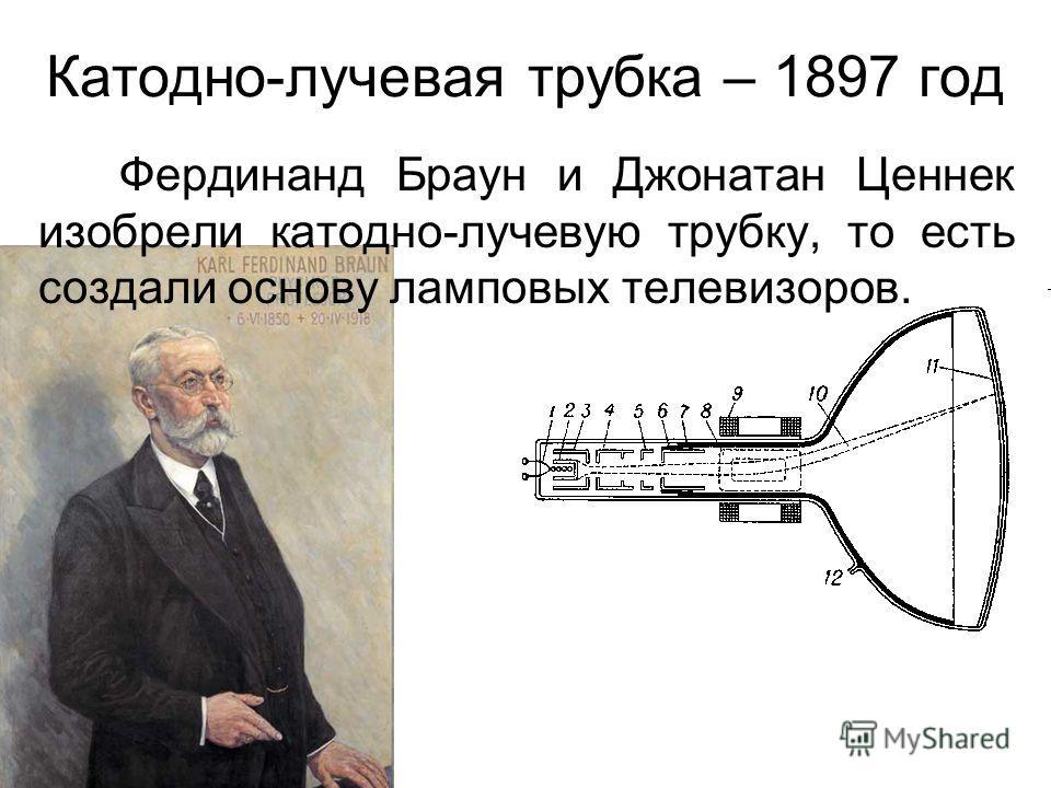 Катодно-лучевая трубка – 1897 год Фердинанд Браун и Джонатан Ценнек изобрели катодно-лучевую трубку, то есть создали основу ламповых телевизоров.