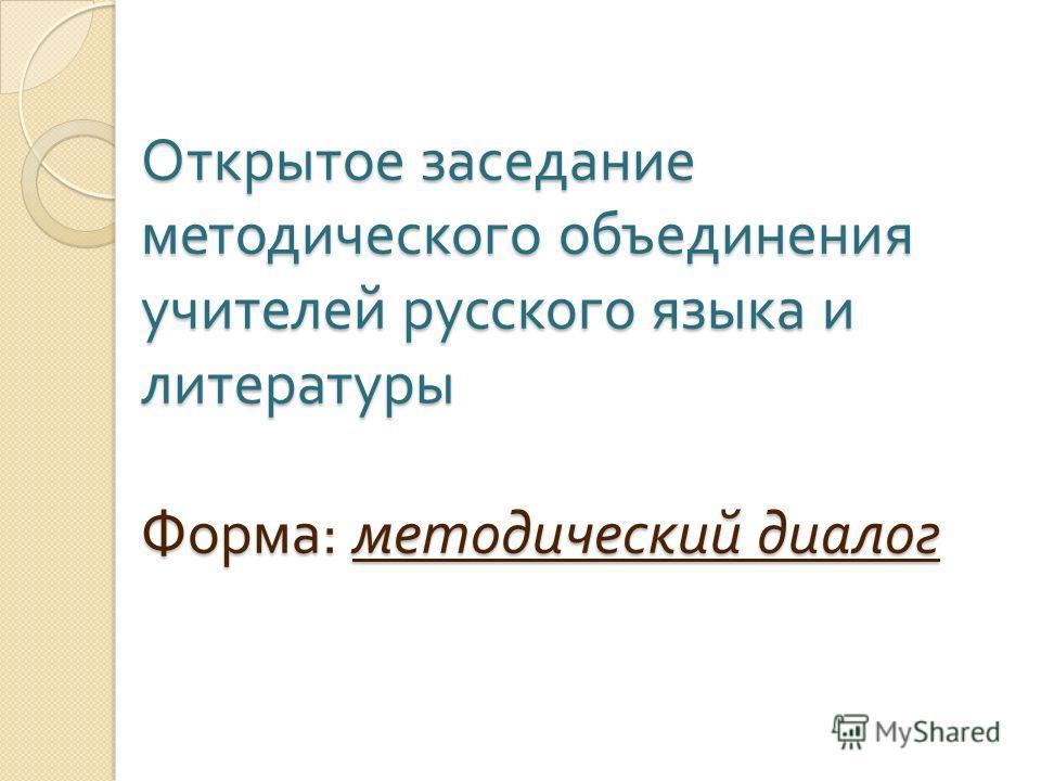 Открытое заседание методического объединения учителей русского языка и литературы Форма : методический диалог