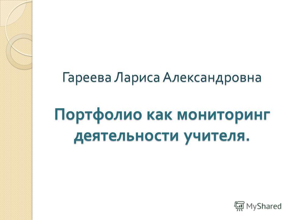 Гареева Лариса Александровна Портфолио как мониторинг деятельности учителя.