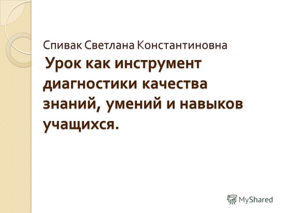 Спивак Светлана Константиновна Урок как инструмент диагностики качества знаний, умений и навыков учащихся.