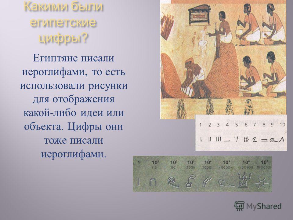 Какими были египетские цифры ? Египтяне п исали иероглифами, т о е сть использовали р исунки для о тображения какой - либо и деи и ли объекта. Ц ифры о ни тоже п исали иероглифами.