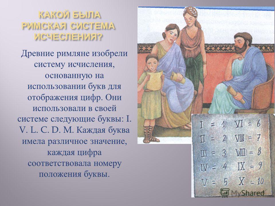 КАКОЙ БЫЛА РИМСКАЯ СИСТЕМА ИСЧЕСЛЕНИЯ ? КАКОЙ БЫЛА РИМСКАЯ СИСТЕМА ИСЧЕСЛЕНИЯ ? Древние римляне изобрели систему исчисления, основанную на использовании букв для отображения цифр. Они использовали в своей системе следующие буквы : I. V. L. C. D. M. К