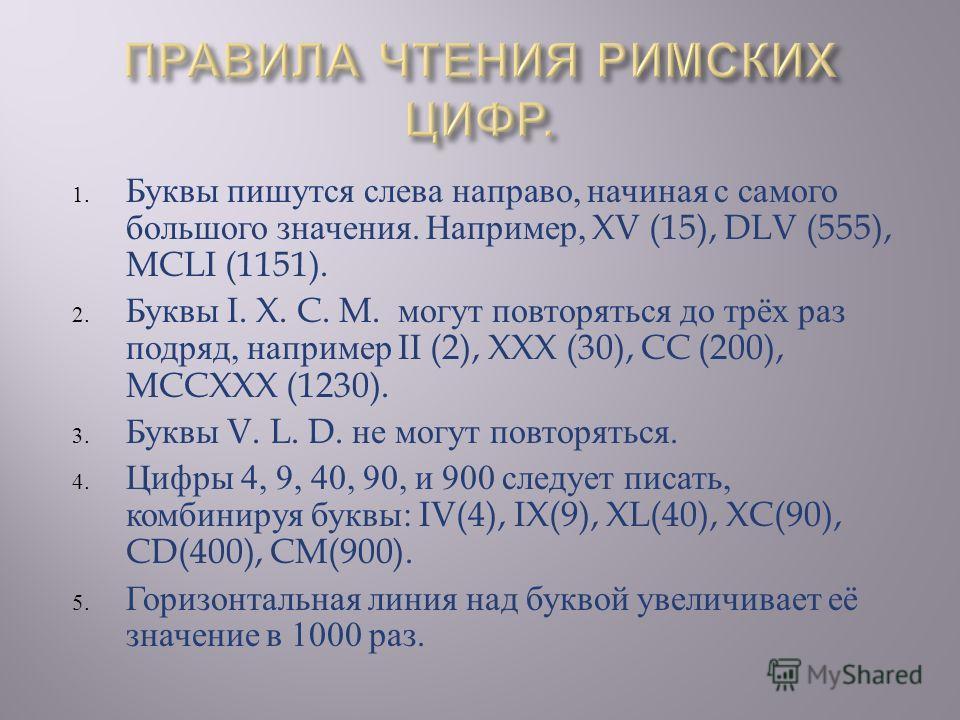 1. Буквы пишутся слева направо, начиная с самого большого значения. Например, XV (15), DLV (555), MCLI (1151). 2. Буквы I. X. C. M. могут повторяться до трёх раз подряд, например II (2), XXX (30), CC (200), MCCXXX (1230). 3. Буквы V. L. D. не могут п