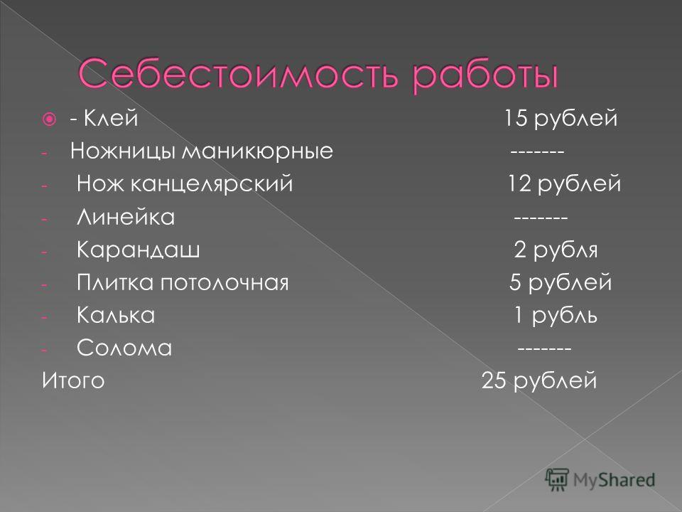 - Клей 15 рублей - Ножницы маникюрные ------- - Нож канцелярский 12 рублей - Линейка ------- - Карандаш 2 рубля - Плитка потолочная 5 рублей - Калька 1 рубль - Солома ------- Итого 25 рублей