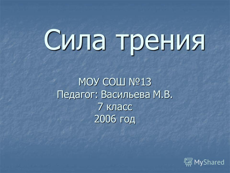 МОУ СОШ 13 Педагог: Васильева М.В. 7 класс 2006 год Сила трения Сила трения