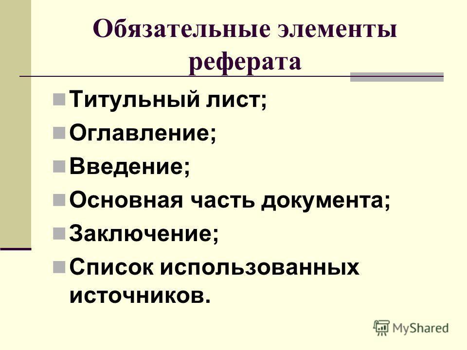 Обязательные элементы реферата Титульный лист; Оглавление; Введение; Основная часть документа; Заключение; Список использованных источников.