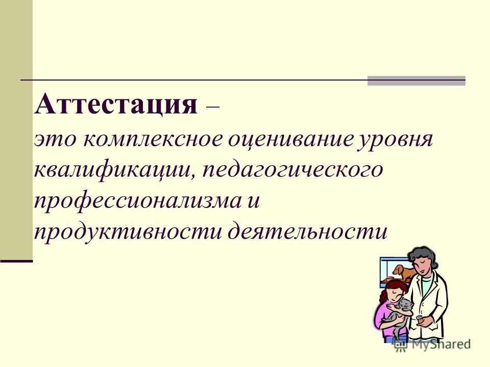 Аттестация – это комплексное оценивание уровня квалификации, педагогического профессионализма и продуктивности деятельности