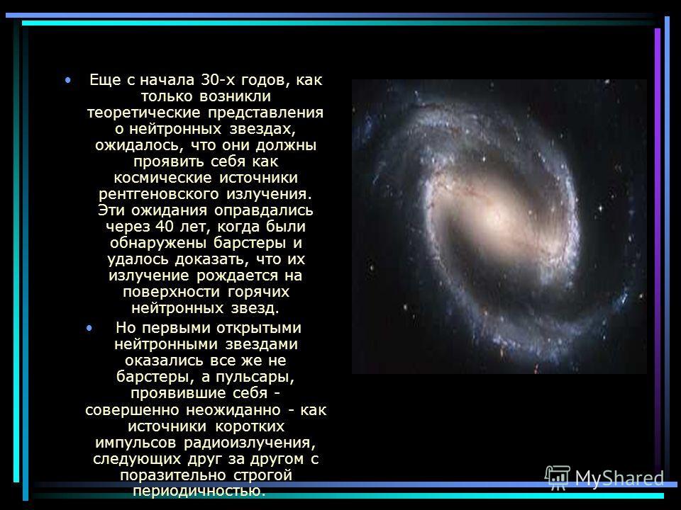 Еще с начала 30-х годов, как только возникли теоретические представления о нейтронных звездах, ожидалось, что они должны проявить себя как космические источники рентгеновского излучения. Эти ожидания оправдались через 40 лет, когда были обнаружены ба