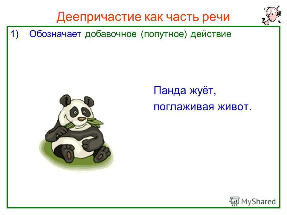 Нефёдова О.Н.3 Деепричастие как часть речи 1)Обозначает добавочное (попутное) действие Панда жуёт, поглаживая живот.