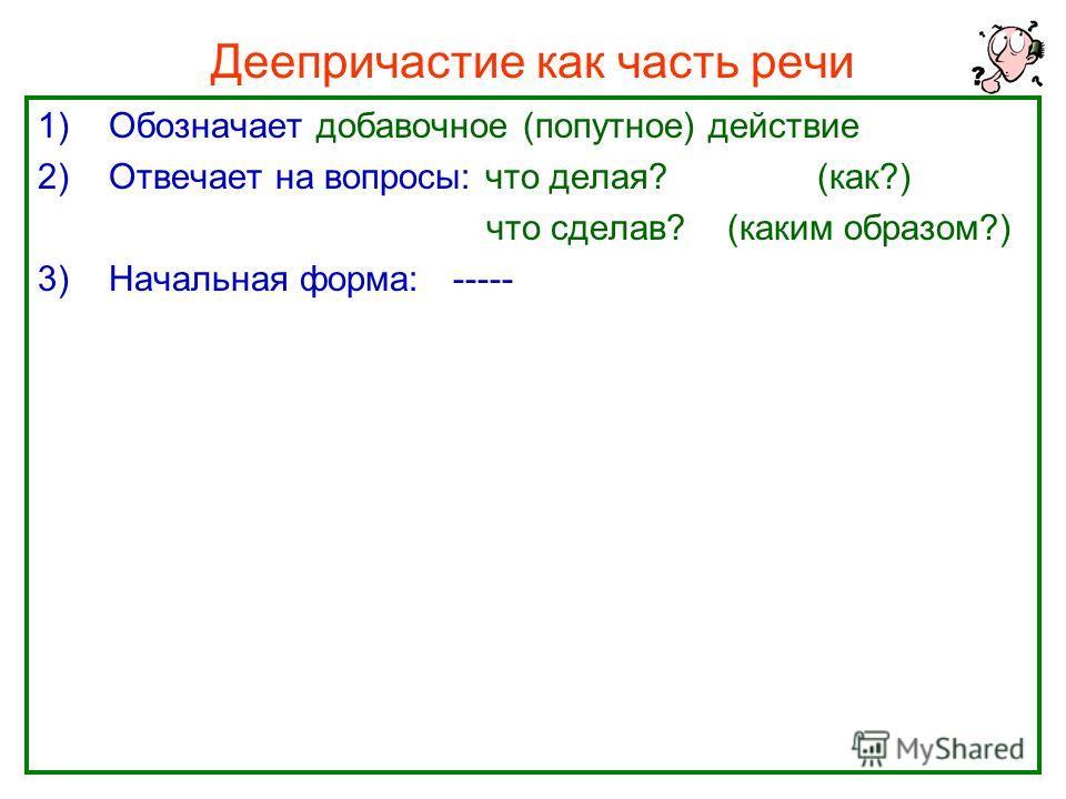 Нефёдова О.Н.5 Деепричастие как часть речи 1)Обозначает добавочное (попутное) действие 2)Отвечает на вопросы: что делая? (как?) что сделав? (каким образом?) 3)Начальная форма: -----