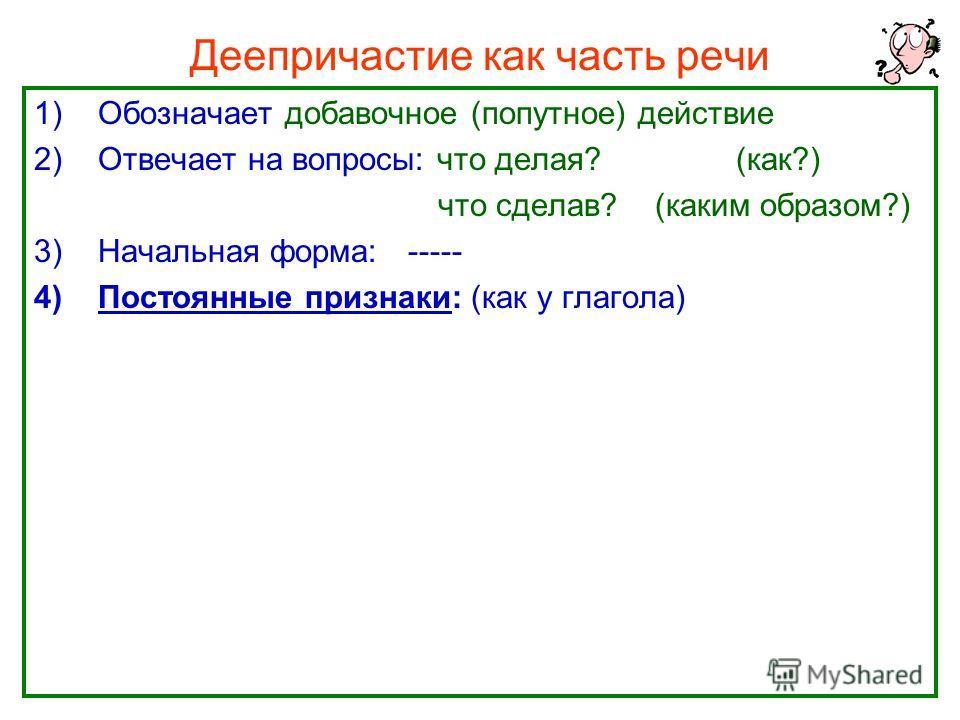Нефёдова О.Н.6 Деепричастие как часть речи 1)Обозначает добавочное (попутное) действие 2)Отвечает на вопросы: что делая? (как?) что сделав? (каким образом?) 3)Начальная форма: ----- 4)Постоянные признаки: (как у глагола)