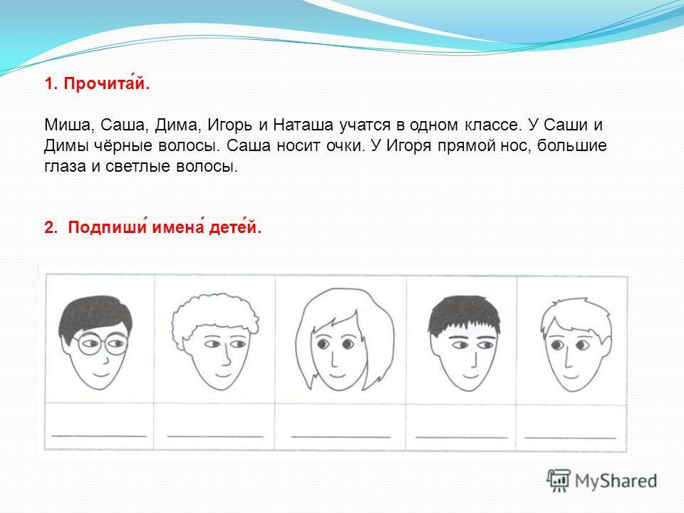 1. Прочита́й. Миша, Саша, Дима, Игорь и Наташа учатся в одном классе. У Саши и Димы чёрные волосы. Саша носит очки. У Игоря прямой нос, большие глаза и светлые волосы. 2. Подпиши́ имена́ дете́й.