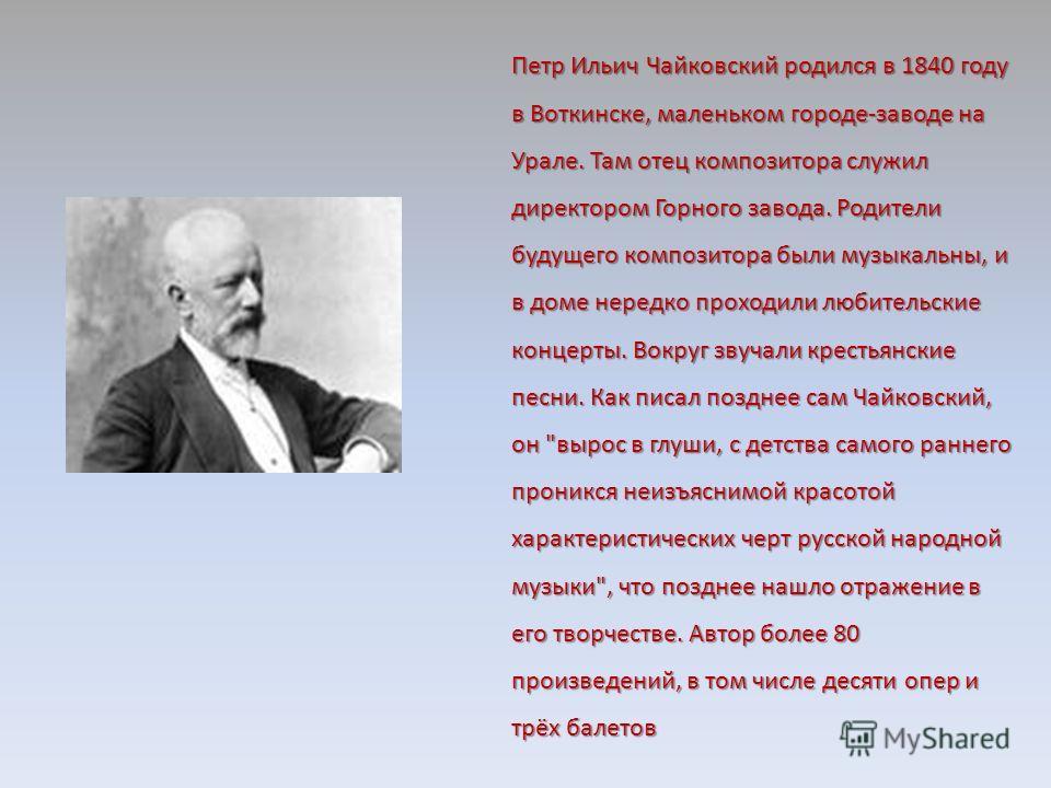 Петр Ильич Чайковский родился в 1840 году в Воткинске, маленьком городе-заводе на Урале. Там отец композитора служил директором Горного завода. Родители будущего композитора были музыкальны, и в доме нередко проходили любительские концерты. Вокруг зв