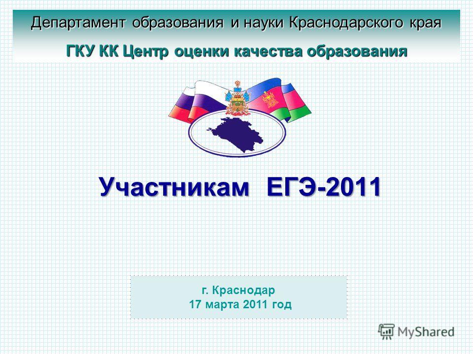 Участникам ЕГЭ-2011 г. Краснодар 17 марта 2011 год Департамент образования и науки Краснодарского края ГКУ КК Центр оценки качества образования