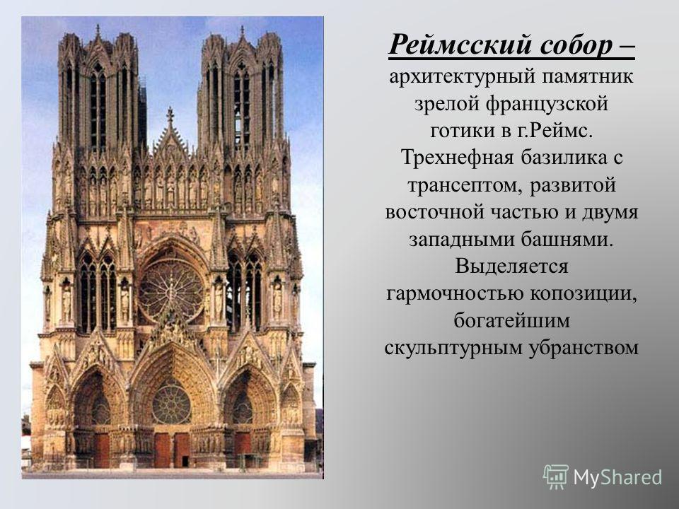 Реймсский собор – архитектурный памятник зрелой французской готики в г.Реймс. Трехнефная базилика с трансептом, развитой восточной частью и двумя западными башнями. Выделяется гармочностью копозиции, богатейшим скульптурным убранством