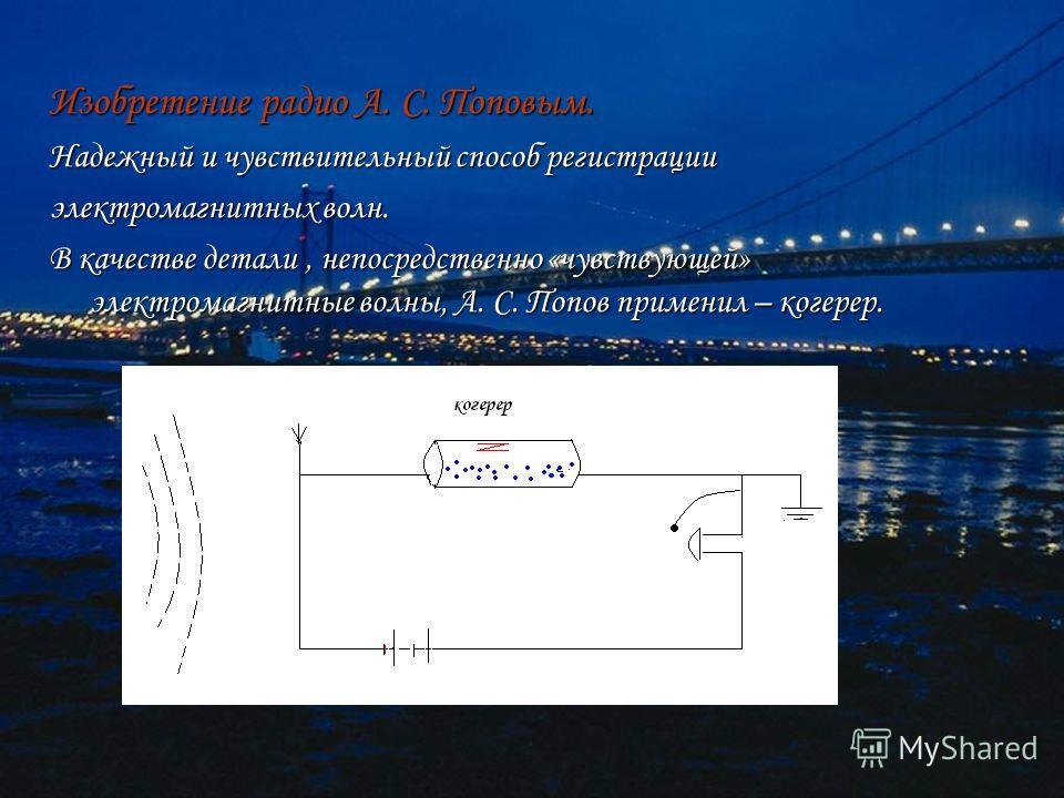 Изобретение радио А. С. Поповым. Надежный и чувствительный способ регистрации электромагнитных волн. В качестве детали, непосредственно «чувствующей» электромагнитные волны, А. С. Попов применил – когерер.