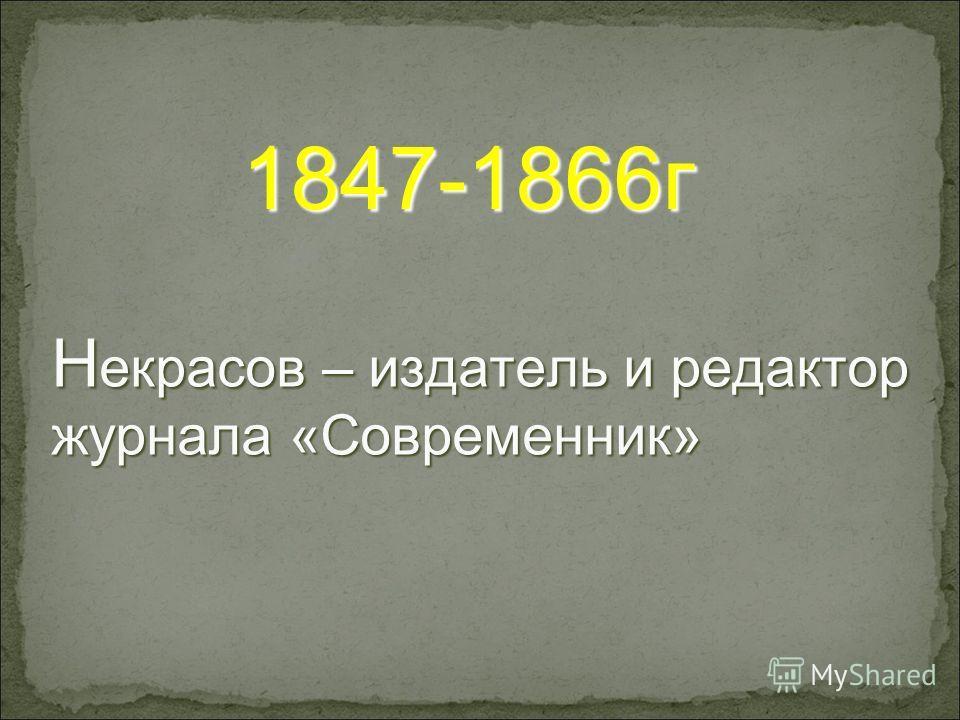 Н екрасов – издатель и редактор журнала «Современник» 1847-1866г