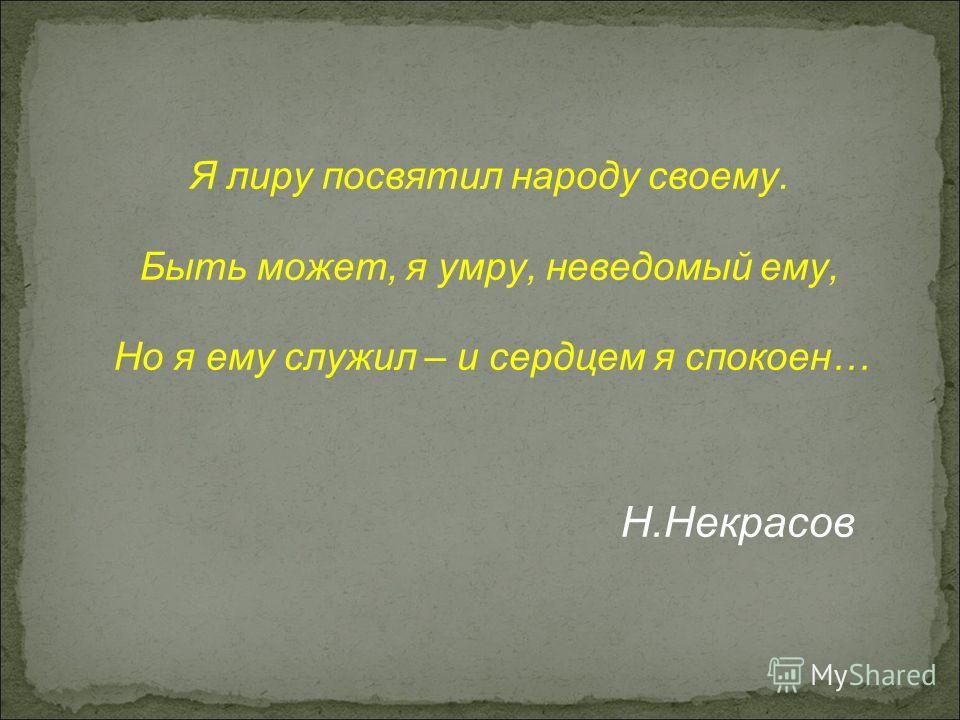 Я лиру посвятил народу своему. Быть может, я умру, неведомый ему, Но я ему служил – и сердцем я спокоен… Н.Некрасов