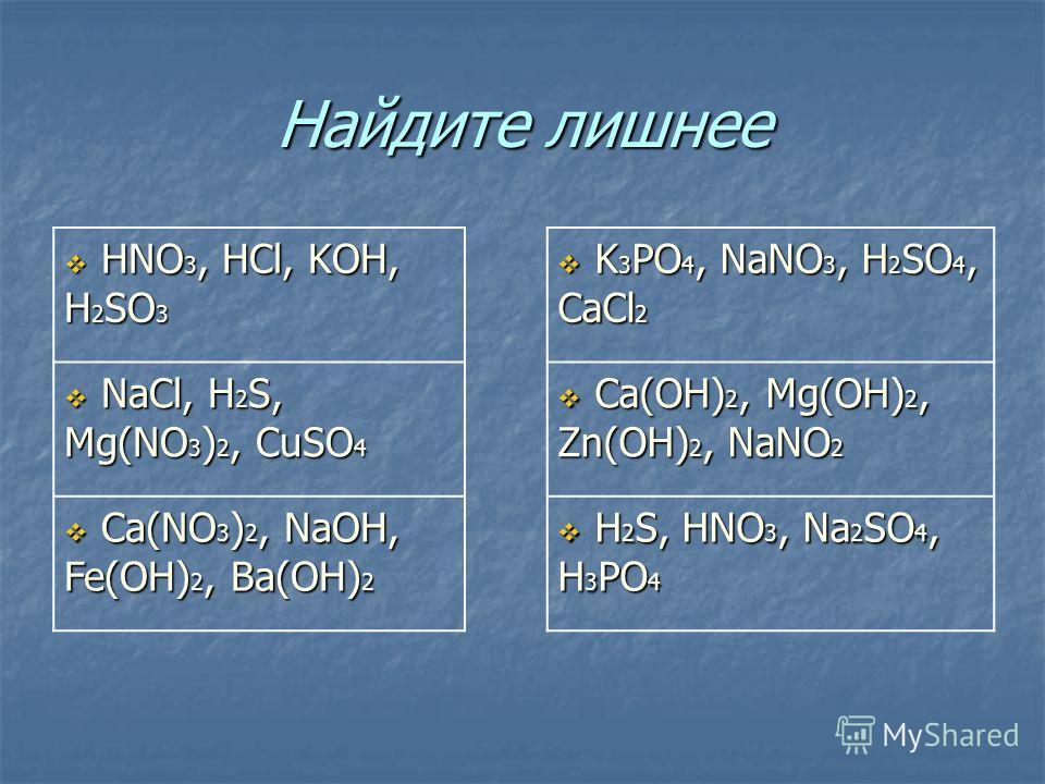 Найдите лишнее HNO 3, HCl, KOH, H 2 SO 3 HNO 3, HCl, KOH, H 2 SO 3 K 3 PO 4, NaNO 3, H 2 SO 4, CaCl 2 K 3 PO 4, NaNO 3, H 2 SO 4, CaCl 2 NaCl, H 2 S, Mg(NO 3 ) 2, CuSO 4 NaCl, H 2 S, Mg(NO 3 ) 2, CuSO 4 Ca(OH) 2, Mg(OH) 2, Zn(OH) 2, NaNO 2 Ca(OH) 2,