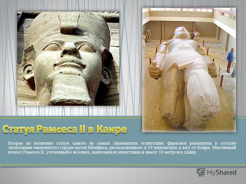 Вторая по величине статуя одного из самых знаменитых египетских фараонов размещена в составе экспозиции знаменитого города-музея Мемфиса, расположенного в 19 километрах к югу от Каира. Массивный колосс Рамсеса II, усеченный в коленях, выполнен из изв