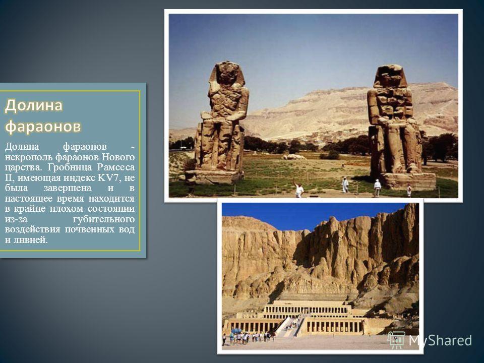 Долина фараонов - некрополь фараонов Нового царства. Гробница Рамсеса II, имеющая индекс KV7, не была завершена и в настоящее время находится в крайне плохом состоянии из-за губительного воздействия почвенных вод и ливней.