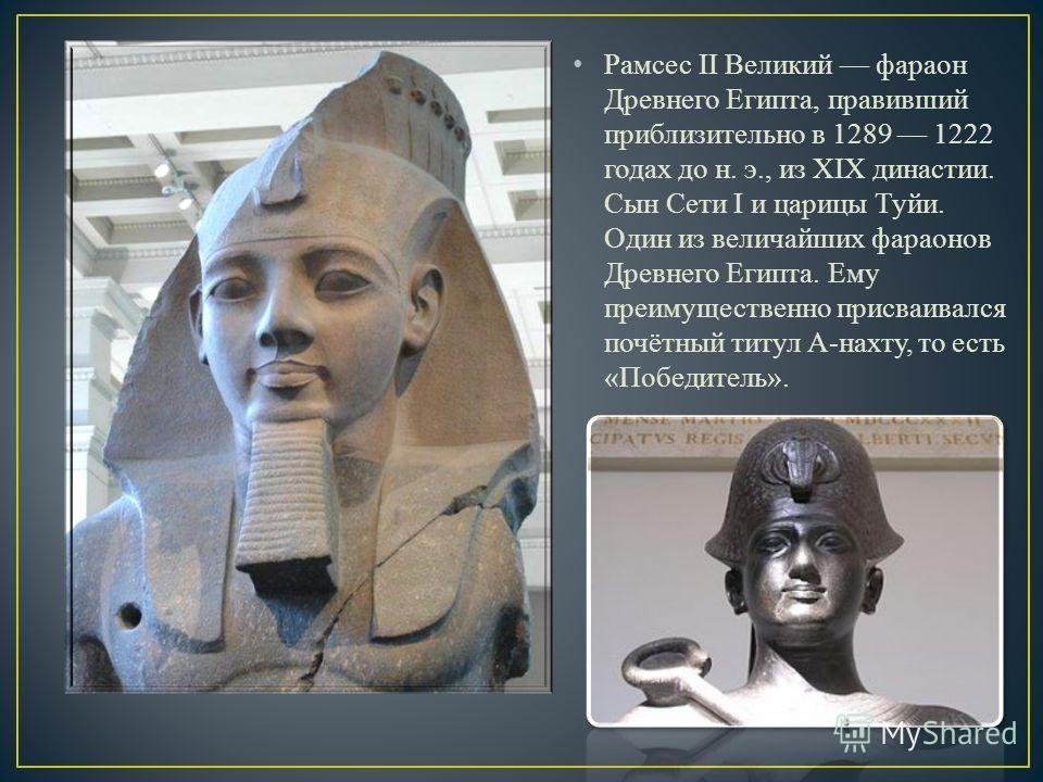 Рамсес II Великий фараон Древнего Египта, правивший приблизительно в 1289 1222 годах до н. э., из XIX династии. Сын Сети I и царицы Туйи. Один из величайших фараонов Древнего Египта. Ему преимущественно присваивался почётный титул А-нахту, то есть «П