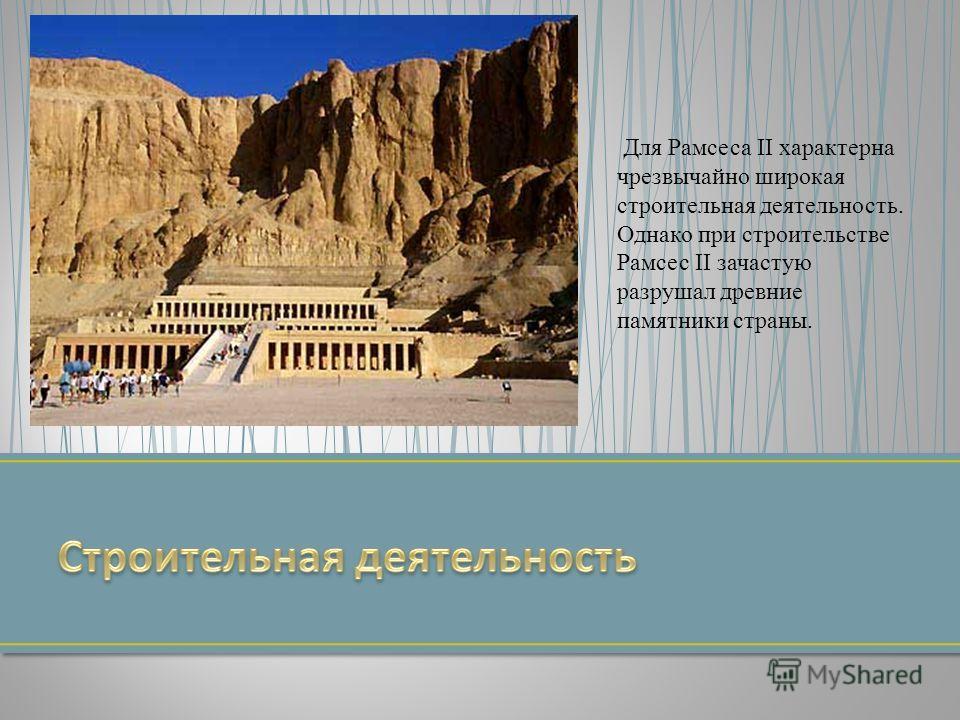 Для Рамсеса II характерна чрезвычайно широкая строительная деятельность. Однако при строительстве Рамсес II зачастую разрушал древние памятники страны.