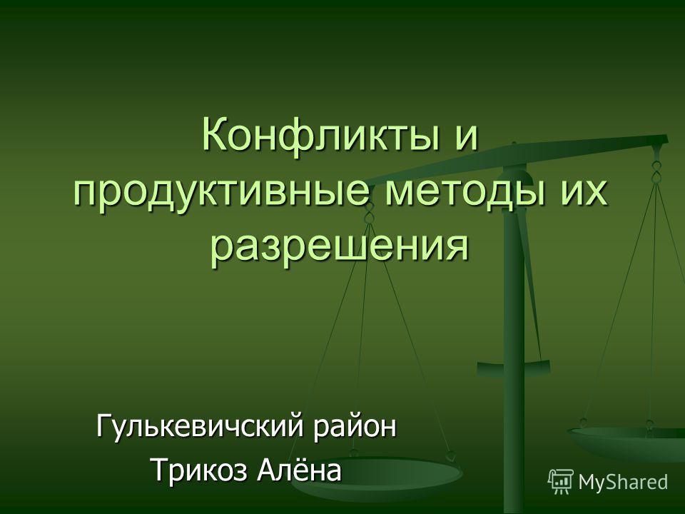 Конфликты и продуктивные методы их разрешения Гулькевичский район Трикоз Алёна