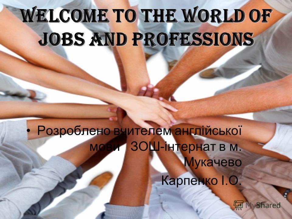 Welcome to the world of jobs and professions Розроблено вчителем англійської мови ЗОШ-інтернат в м. Мукачево Карпенко І.О.