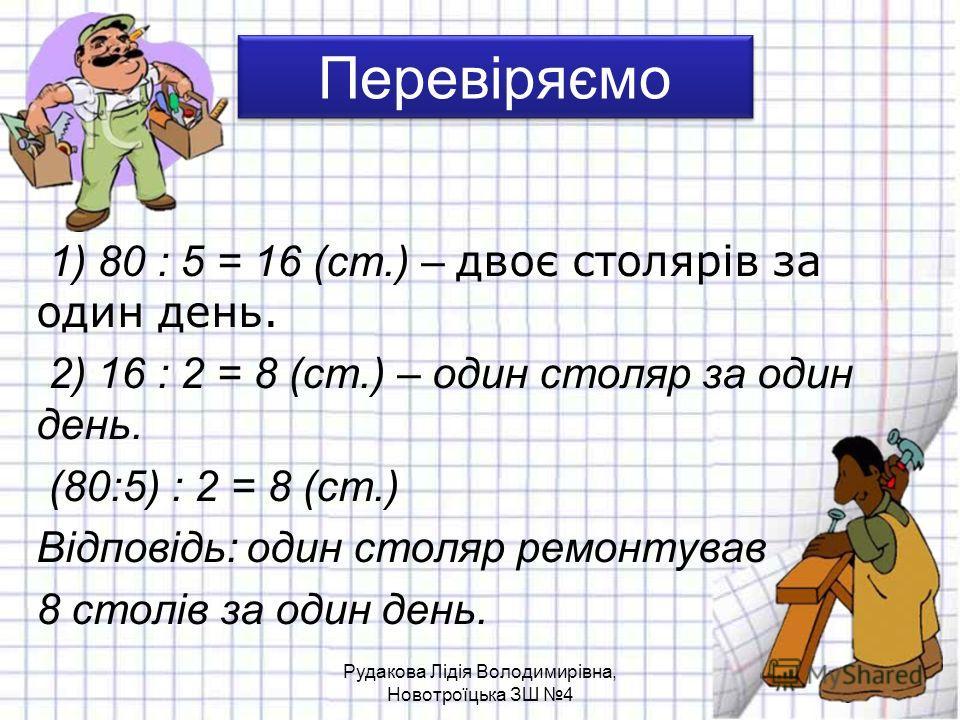 Перевіряємо 1) 80 : 5 = 16 (ст.) – двоє столярів за один день. 2) 16 : 2 = 8 (ст.) – один столяр за один день. (80:5) : 2 = 8 (ст.) Відповідь: один столяр ремонтував 8 столів за один день. Рудакова Лідія Володимирівна, Новотроїцька ЗШ 4