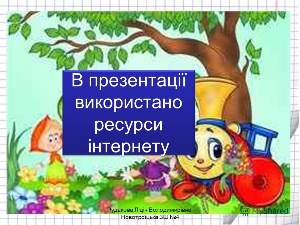 В презентації використано ресурси інтернету Рудакова Лідія Володимирівна, Новотроїцька ЗШ 4