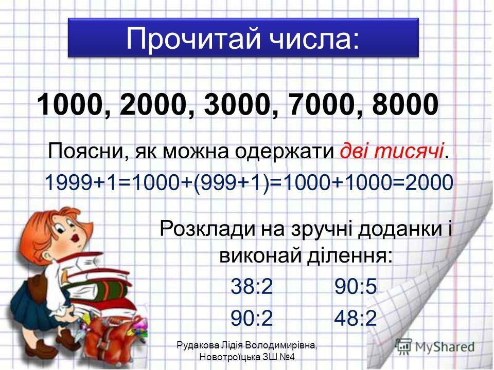 Прочитай числа: Поясни, як можна одержати дві тисячі. 1999+1=1000+(999+1)=1000+1000=2000 1000, 2000, 3000, 7000, 8000 Розклади на зручні доданки і виконай ділення: 38:2 90:5 90:2 48:2 Рудакова Лідія Володимирівна, Новотроїцька ЗШ 4