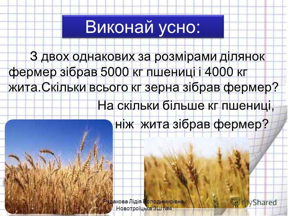 Виконай усно: З двох однакових за розмірами ділянок фермер зібрав 5000 кг пшениці і 4000 кг жита.Скільки всього кг зерна зібрав фермер? На скільки більше кг пшениці, ніж жита зібрав фермер? Рудакова Лідія Володимирівна, Новотроїцька ЗШ 4