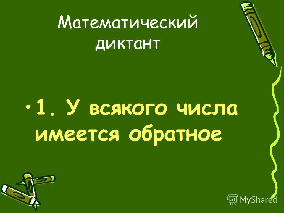 Математический диктант 1. У всякого числа имеется обратное