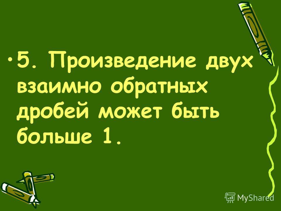 5. Произведение двух взаимно обратных дробей может быть больше 1.