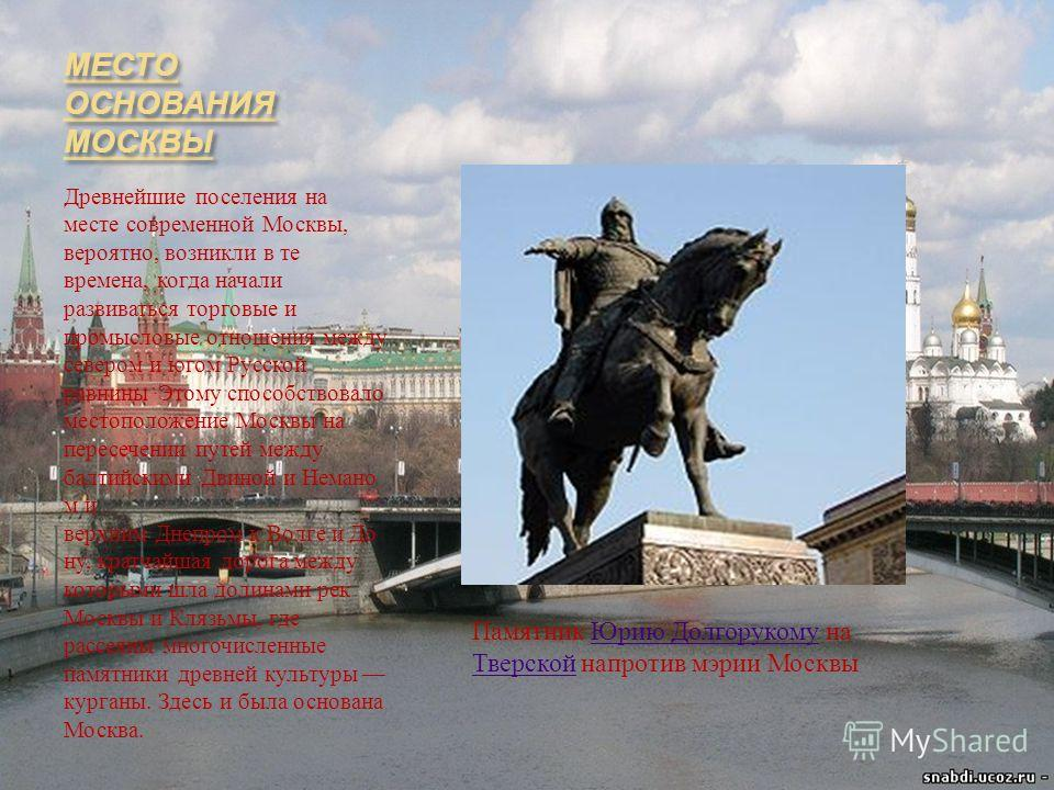 МЕСТО ОСНОВАНИЯ МОСКВЫ Древнейшие поселения на месте современной Москвы, вероятно, возникли в те времена, когда начали развиваться торговые и промысловые отношения между севером и югом Русской равнины. Этому способствовало местоположение Москвы на пе