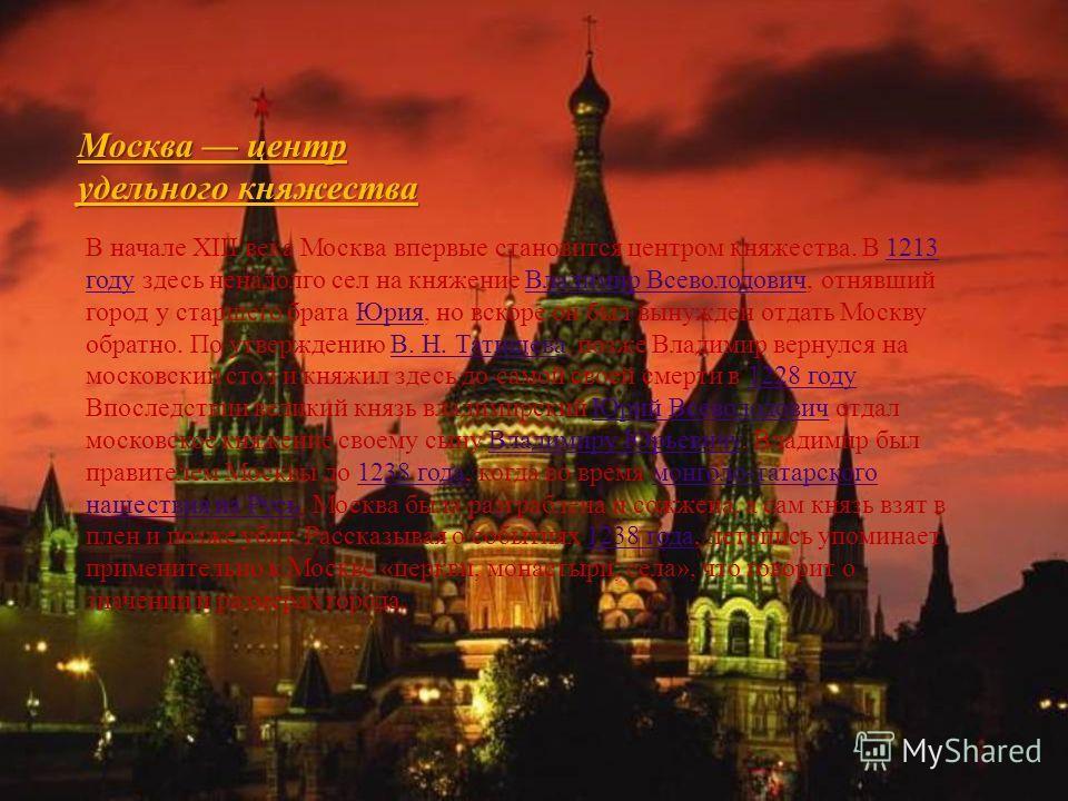 Москва центр удельного княжества В начале XIII века Москва впервые становится центром княжества. В 1213 году здесь ненадолго сел на княжение Владимир Всеволодович, отнявший город у старшего брата Юрия, но вскоре он был вынужден отдать Москву обратно.