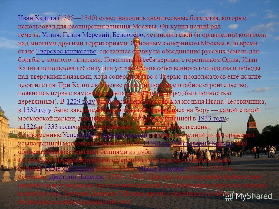 Иван КалитаИван Калита (13251340) сумел накопить значительные богатства, которые использовал для расширения влияния Москвы. Он купил целый ряд земель: Углич, Галич Мерский, Белоозеро; установил свой (и ордынский) контроль над многими другими территор