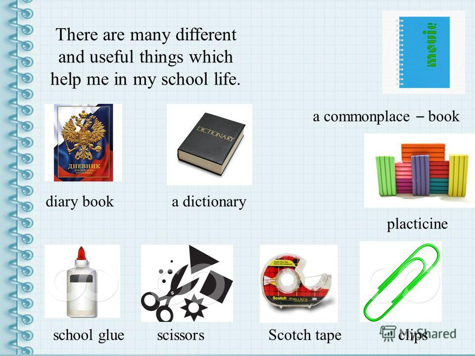 There are many different and useful things which help me in my school life. a commonplace – book clips placticine scissorsScotch tapeschool glue a dictionarydiary book