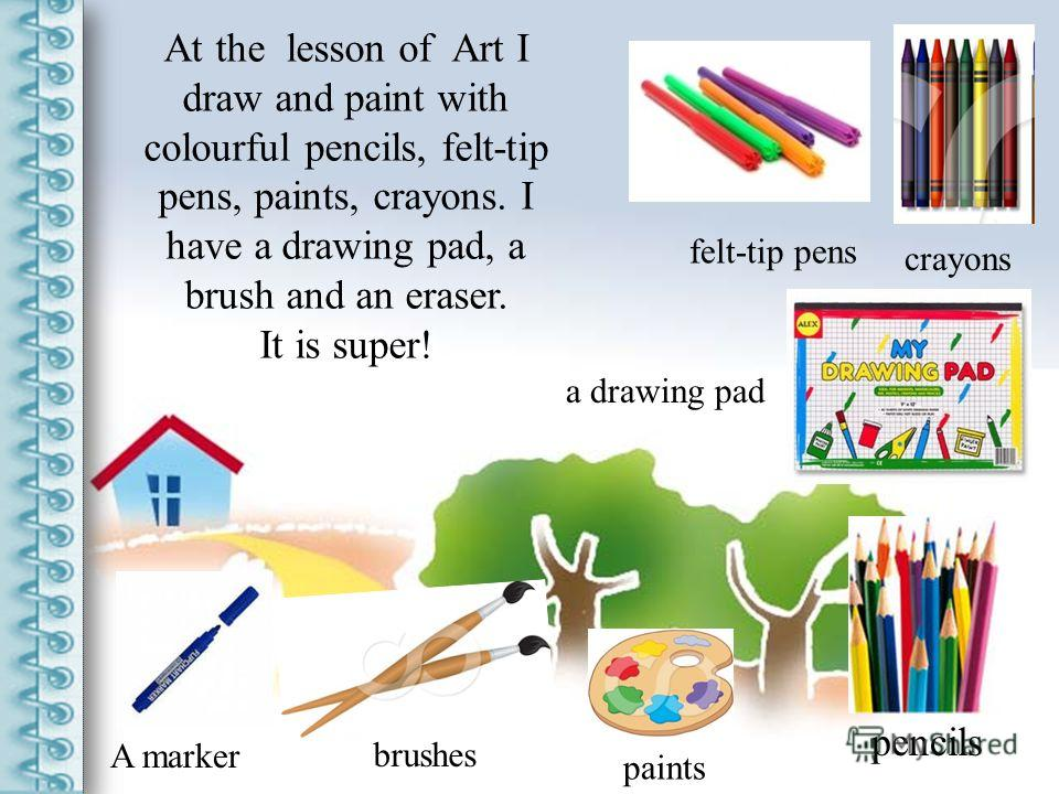At the lesson of Art I draw and paint with colourful pencils, felt-tip pens, paints, crayons. I have a drawing pad, a brush and an eraser. It is super! A marker pencils felt-tip pens crayons a drawing pad paints brushes