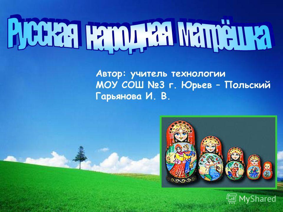 Автор: учитель технологии МОУ СОШ 3 г. Юрьев – Польский Гарьянова И. В.