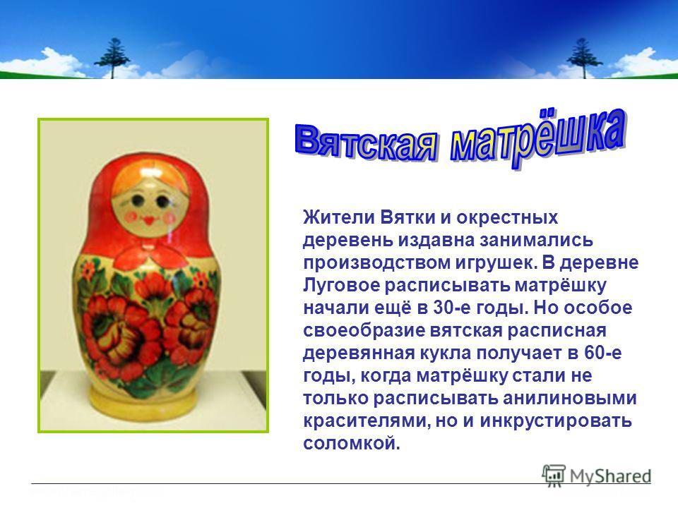 Жители Вятки и окрестных деревень издавна занимались производством игрушек. В деревне Луговое расписывать матрёшку начали ещё в 30-е годы. Но особое своеобразие вятская расписная деревянная кукла получает в 60-е годы, когда матрёшку стали не только р