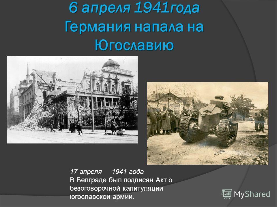 6 апреля 1941года Германия напала на Югославию 17 апреля 1941 года В Белграде был подписан Акт о безоговорочной капитуляции югославской армии.