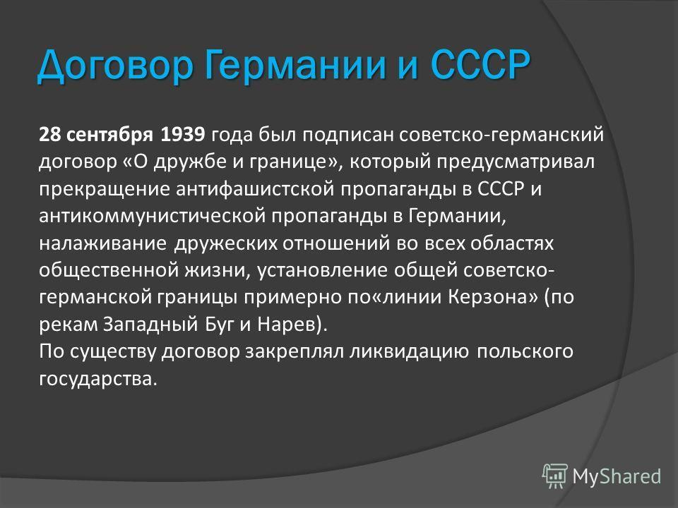 Договор Германии и СССР 28 сентября 1939 года был подписан советско-германский договор «О дружбе и границе», который предусматривал прекращение антифашистской пропаганды в СССР и антикоммунистической пропаганды в Германии, налаживание дружеских отнош