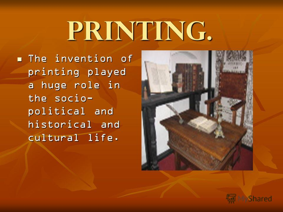 Printing. The invention of printing played a huge role in the socio- political and historical and cultural life. The invention of printing played a huge role in the socio- political and historical and cultural life. The invention of printing played a