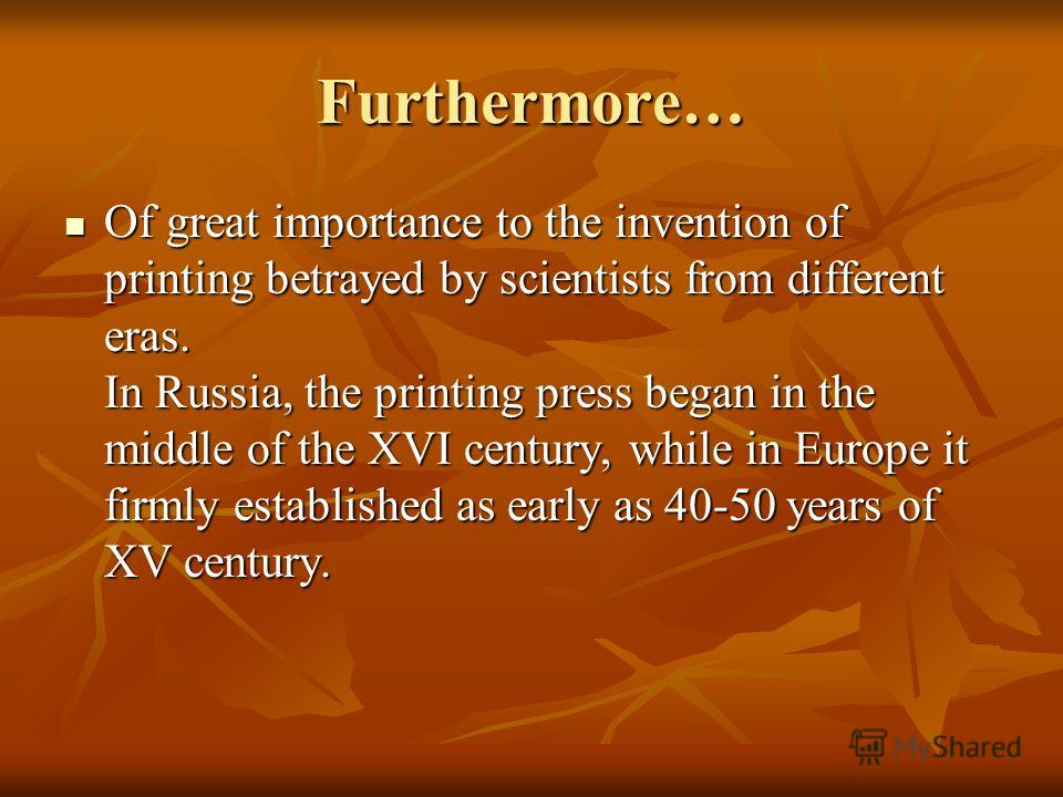 Furthermore… Of great importance to the invention of printing betrayed by scientists from different eras. In Russia, the printing press began in the middle of the XVI century, while in Europe it firmly established as early as 40-50 years of XV centur