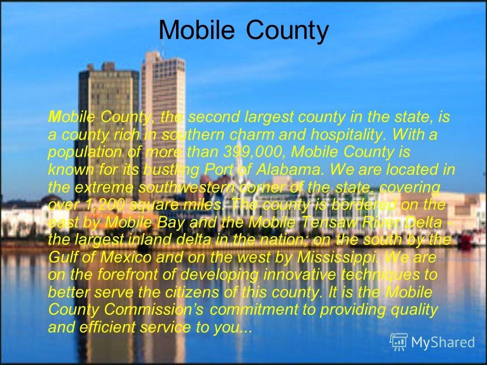 Mobile County Mobile County, the second largest county in the state, is a county rich in southern charm and hospitality. With a population of more than 399,000, Mobile County is known for its bustling Port of Alabama. We are located in the extreme so