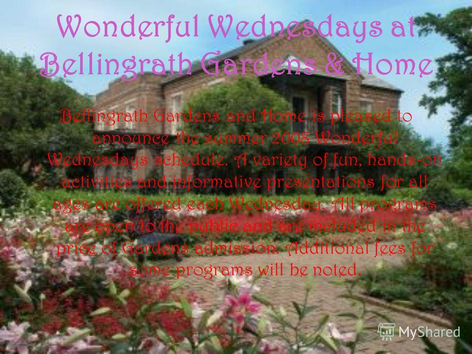 Wonderful Wednesdays at Bellingrath Gardens & Home Bellingrath Gardens and Home is pleased to announce the summer 2008 Wonderful Wednesdays schedule. A variety of fun, hands-on activities and informative presentations for all ages are offered each We