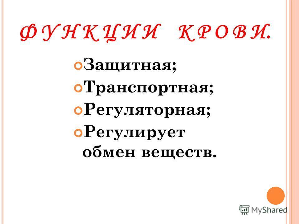 Ф У Н К Ц И И К Р О В И. Защитная; Транспортная; Регуляторная; Регулирует обмен веществ.