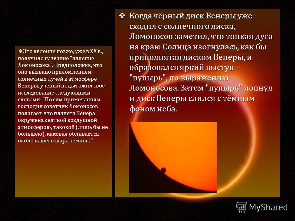 Когда чёрный диск Венеры уже сходил с солнечного диска, Ломоносов заметил, что тонкая дуга на краю Солнца изогнулась, как бы приподнятая диском Венеры, и образовался яркий выступ -